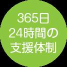 365日 24時間の 支援体制